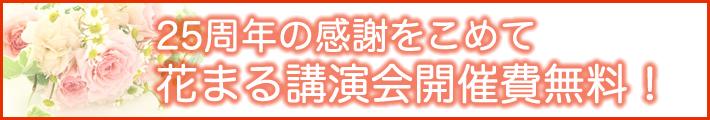25周年の感謝をこめて 花まる講演会開催費無料!